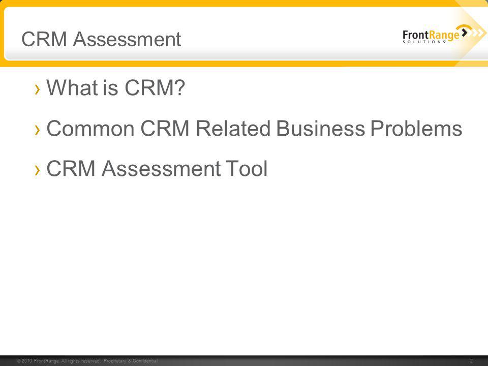 © 2010 FrontRange. All rights reserved. Proprietary & Confidential 2 CRM Assessment What is CRM? Common CRM Related Business Problems CRM Assessment T