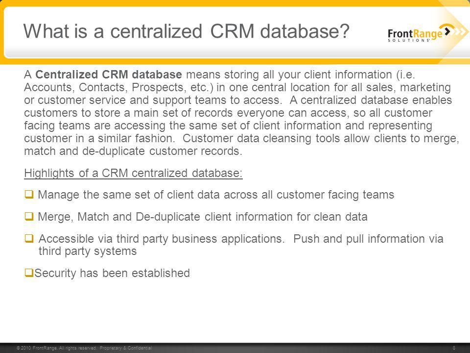 © 2010 FrontRange. All rights reserved. Proprietary & Confidential 8 8 What is a centralized CRM database? A Centralized CRM database means storing al