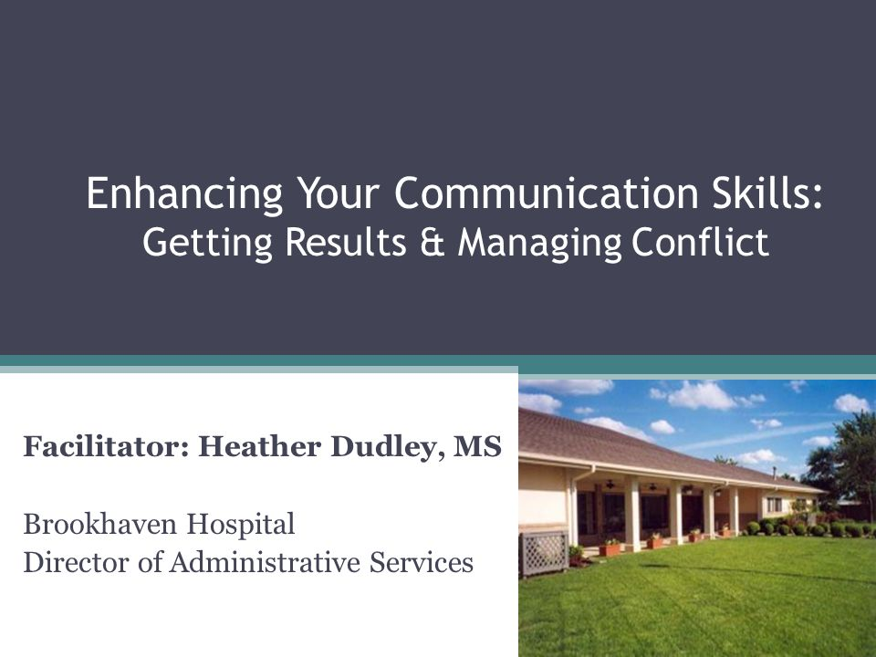 Enhancing Your Communication Skills: Getting Results & Managing Conflict Facilitator: Heather Dudley, MS Brookhaven Hospital Director of Administrative Services