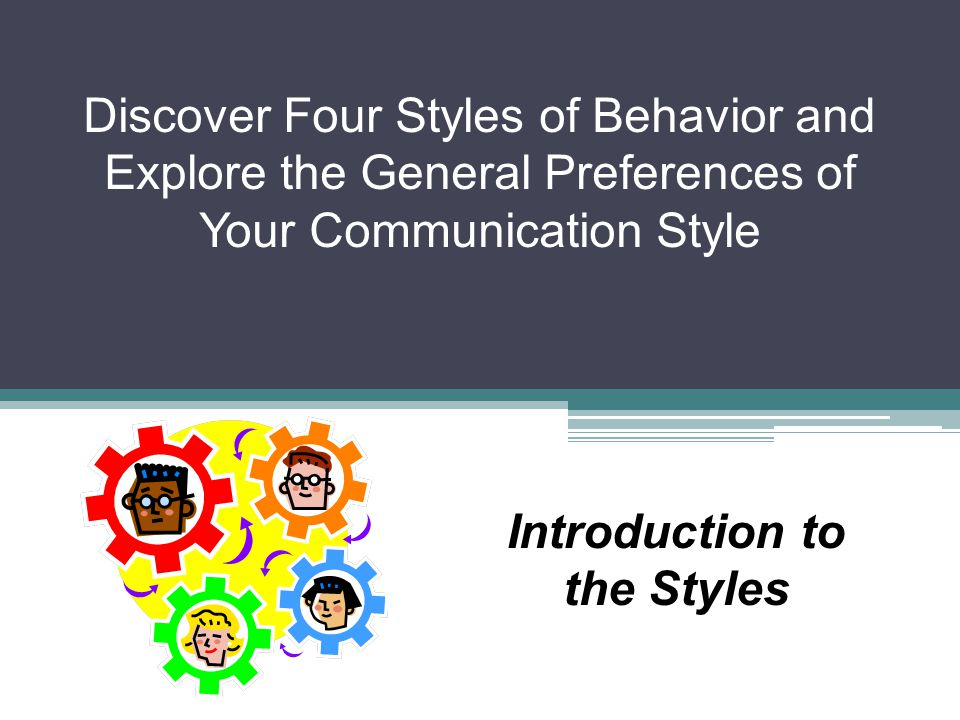 Discover Four Styles of Behavior and Explore the General Preferences of Your Communication Style Introduction to the Styles