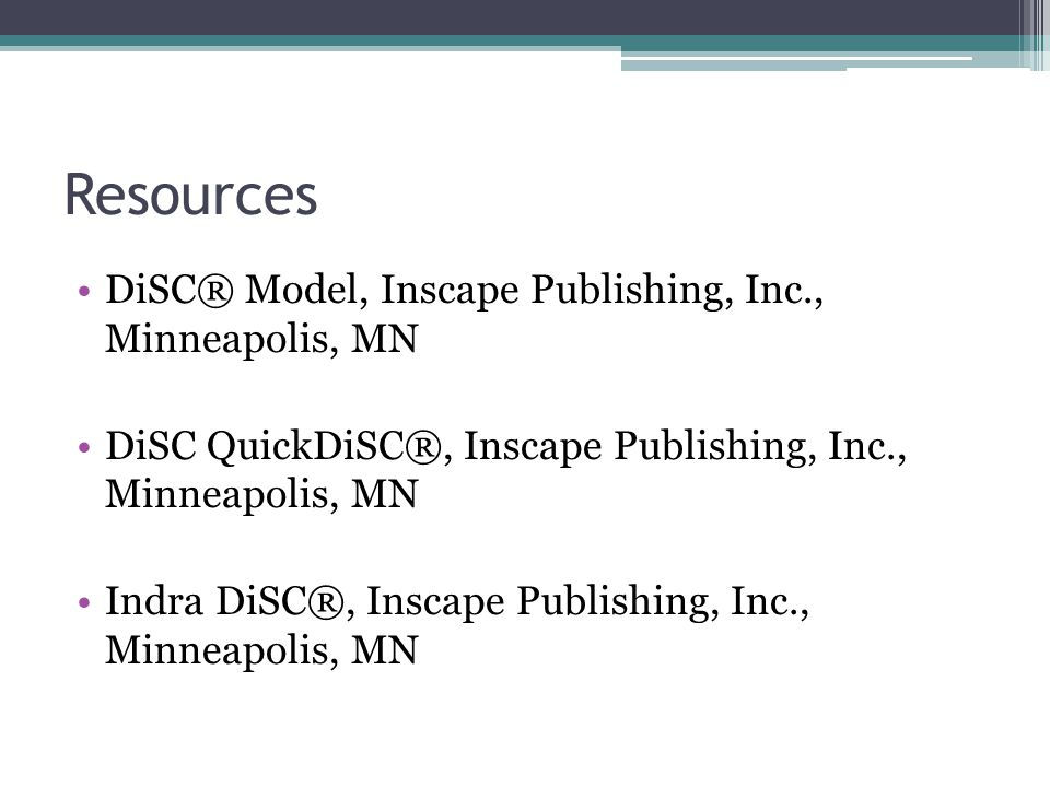 Resources DiSC® Model, Inscape Publishing, Inc., Minneapolis, MN DiSC QuickDiSC®, Inscape Publishing, Inc., Minneapolis, MN Indra DiSC®, Inscape Publishing, Inc., Minneapolis, MN