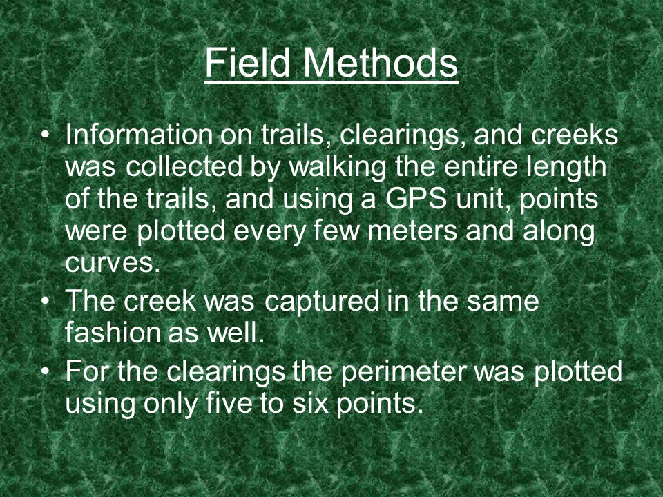 Field Methods Information on trails, clearings, and creeks was collected by walking the entire length of the trails, and using a GPS unit, points were plotted every few meters and along curves.