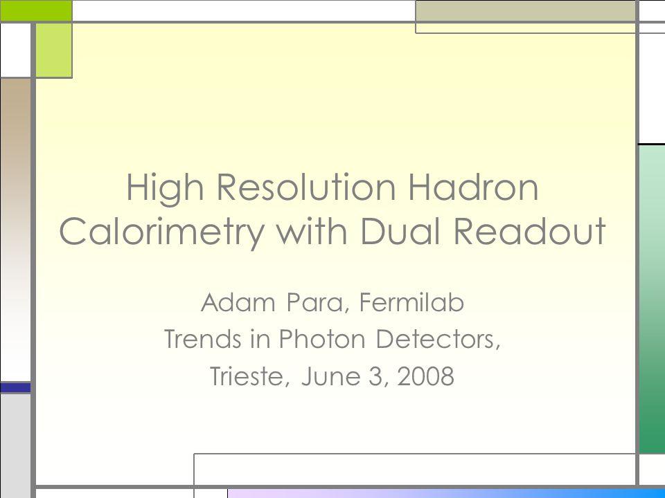 High Resolution Hadron Calorimetry with Dual Readout Adam Para, Fermilab Trends in Photon Detectors, Trieste, June 3, 2008