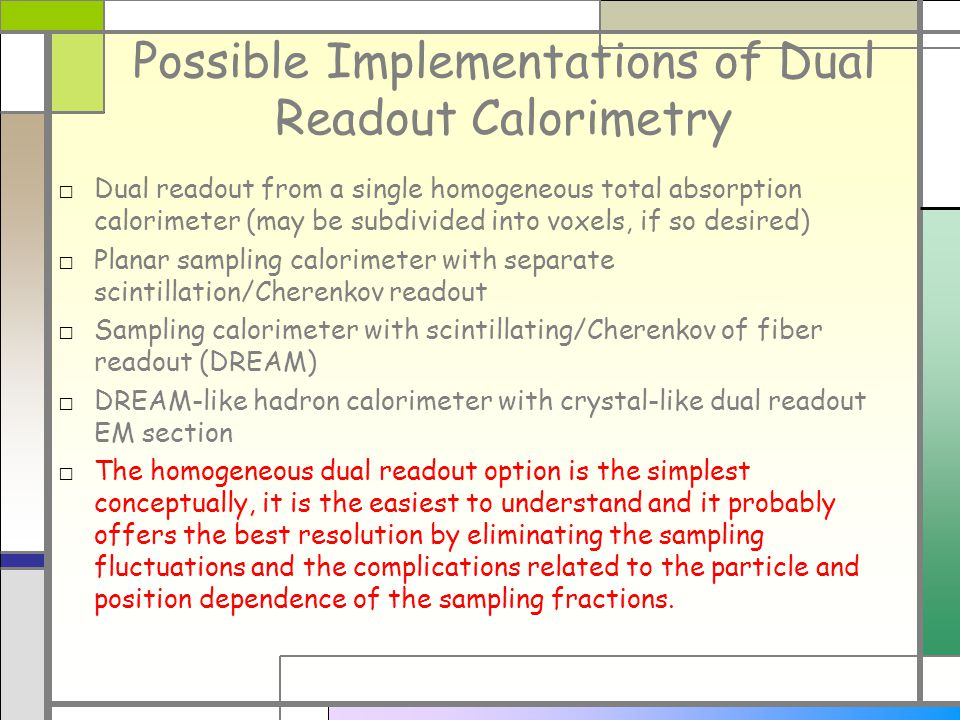 Possible Implementations of Dual Readout Calorimetry Dual readout from a single homogeneous total absorption calorimeter (may be subdivided into voxels, if so desired) Planar sampling calorimeter with separate scintillation/Cherenkov readout Sampling calorimeter with scintillating/Cherenkov of fiber readout (DREAM) DREAM-like hadron calorimeter with crystal-like dual readout EM section The homogeneous dual readout option is the simplest conceptually, it is the easiest to understand and it probably offers the best resolution by eliminating the sampling fluctuations and the complications related to the particle and position dependence of the sampling fractions.