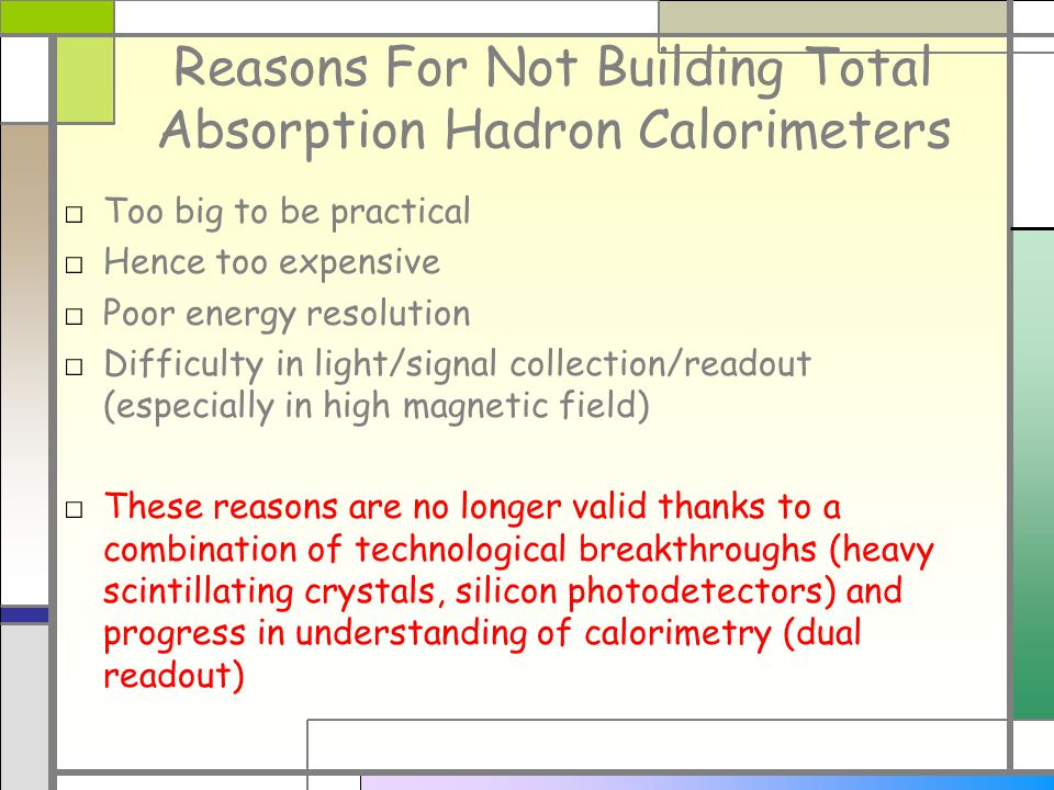 Reasons For Not Building Total Absorption Hadron Calorimeters Too big to be practical Hence too expensive Poor energy resolution Difficulty in light/signal collection/readout (especially in high magnetic field) These reasons are no longer valid thanks to a combination of technological breakthroughs (heavy scintillating crystals, silicon photodetectors) and progress in understanding of calorimetry (dual readout)