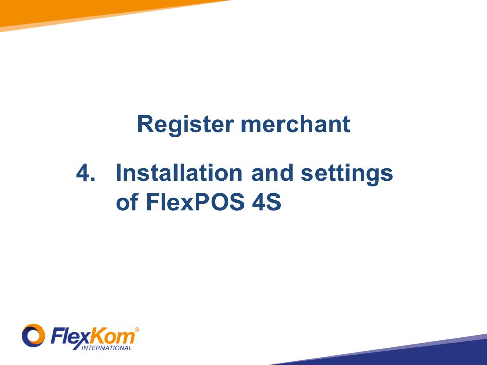 1.Registrate merchant 2.Add Stores 3.Add terminal 4.Installation and settings of FlexPOS 4S Register merchant