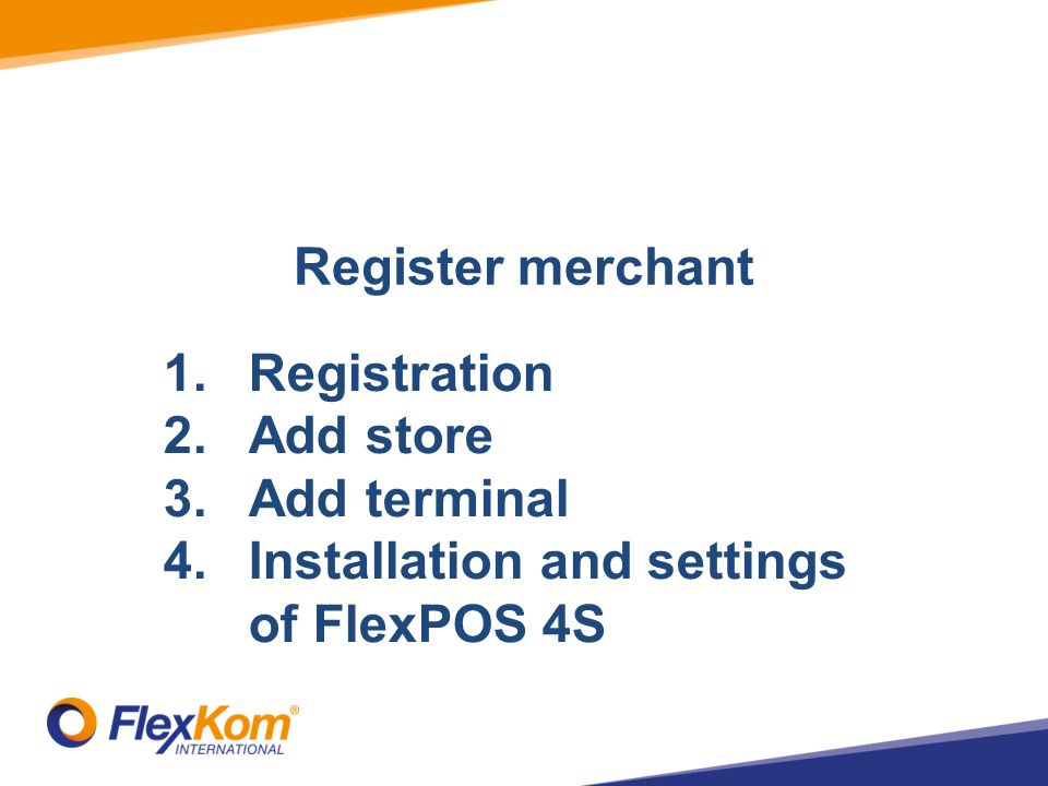Register merchant 1.Registration 2.Add store 3.Add terminal 4.Installation and settings of FlexPOS 4S
