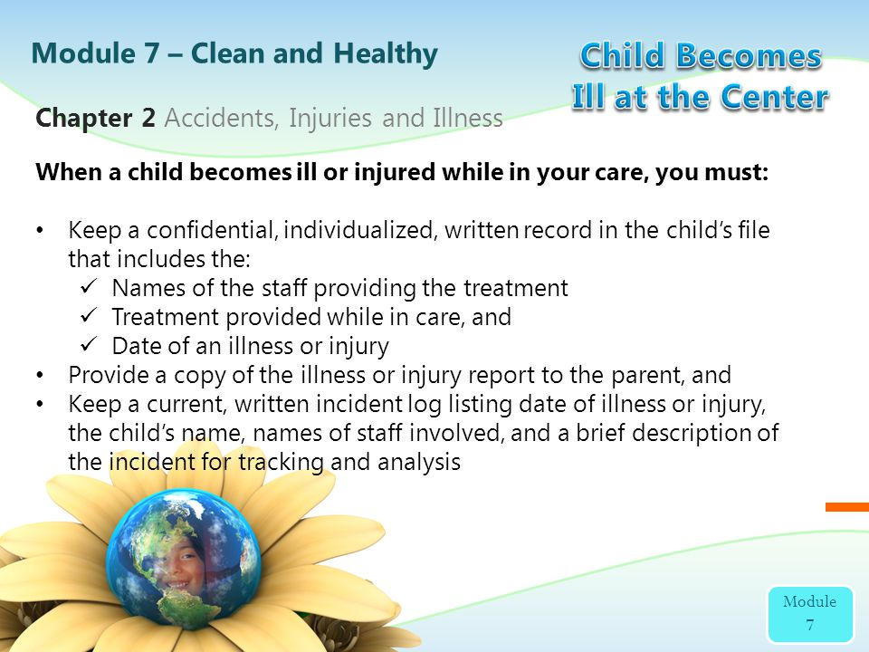 When a child becomes ill or injured while in your care, you must: Keep a confidential, individualized, written record in the childs file that includes
