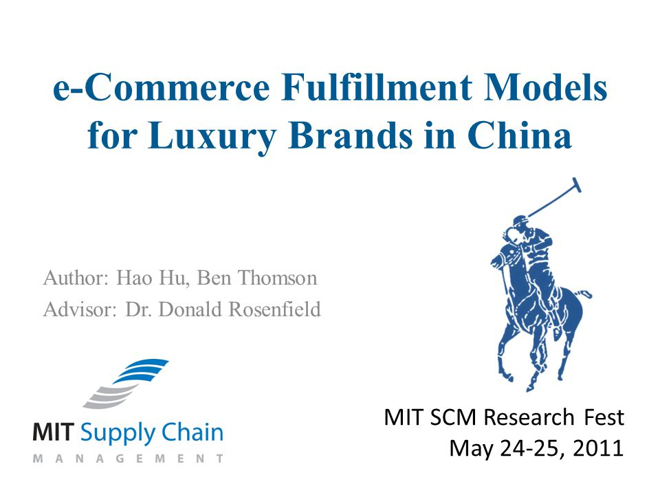 Author: Hao Hu, Ben Thomson Advisor: Dr. Donald Rosenfield MIT SCM Research Fest May 24-25, 2011 e-Commerce Fulfillment Models for Luxury Brands in Ch