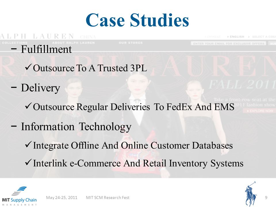Case Studies May 24-25, 2011MIT SCM Research Fest9 Fulfillment Outsource To A Trusted 3PL Delivery Outsource Regular Deliveries To FedEx And EMS Information Technology Integrate Offline And Online Customer Databases Interlink e-Commerce And Retail Inventory Systems