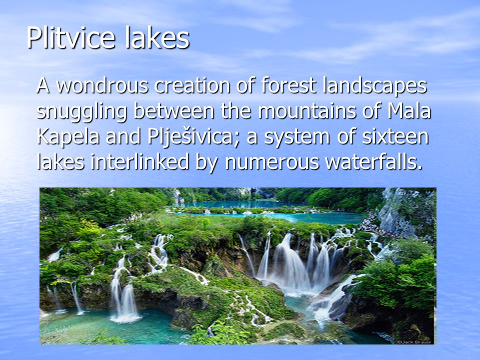 Plitvice lakes A wondrous creation of forest landscapes snuggling between the mountains of Mala Kapela and Plješivica; a system of sixteen lakes interlinked by numerous waterfalls.
