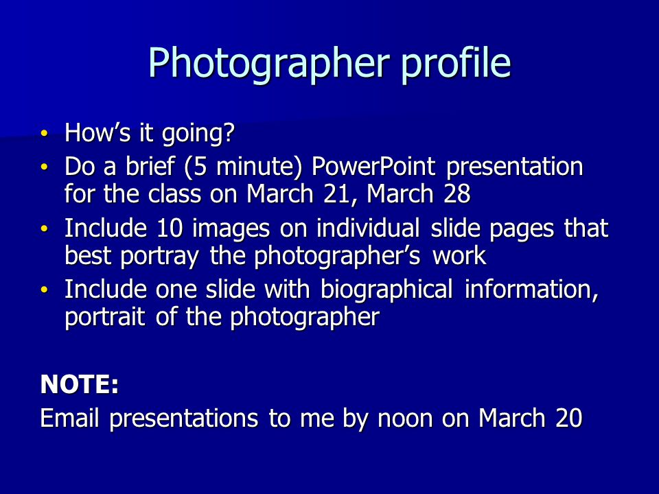 Photographer profile Hows it going? Hows it going? Do a brief (5 minute) PowerPoint presentation for the class on March 21, March 28 Do a brief (5 min