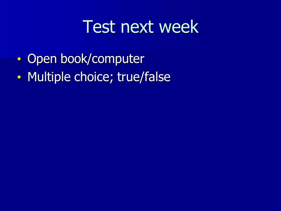Test next week Open book/computer Open book/computer Multiple choice; true/false Multiple choice; true/false