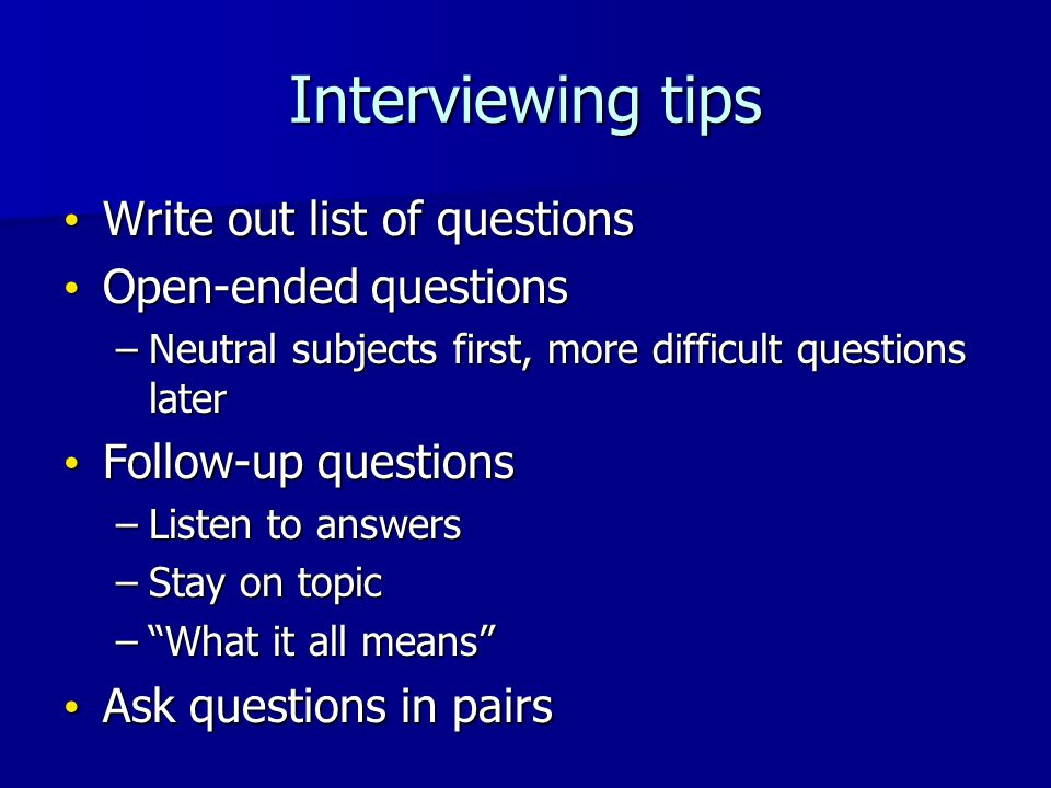 Interviewing tips Write out list of questions Write out list of questions Open-ended questions Open-ended questions –Neutral subjects first, more diff