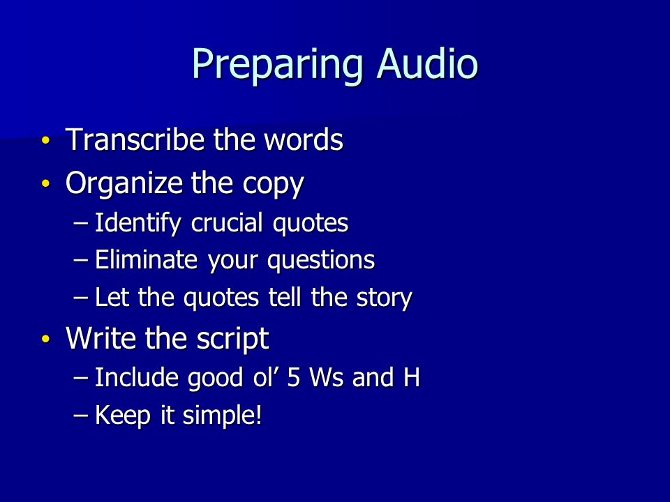 Preparing Audio Transcribe the words Transcribe the words Organize the copy Organize the copy –Identify crucial quotes –Eliminate your questions –Let