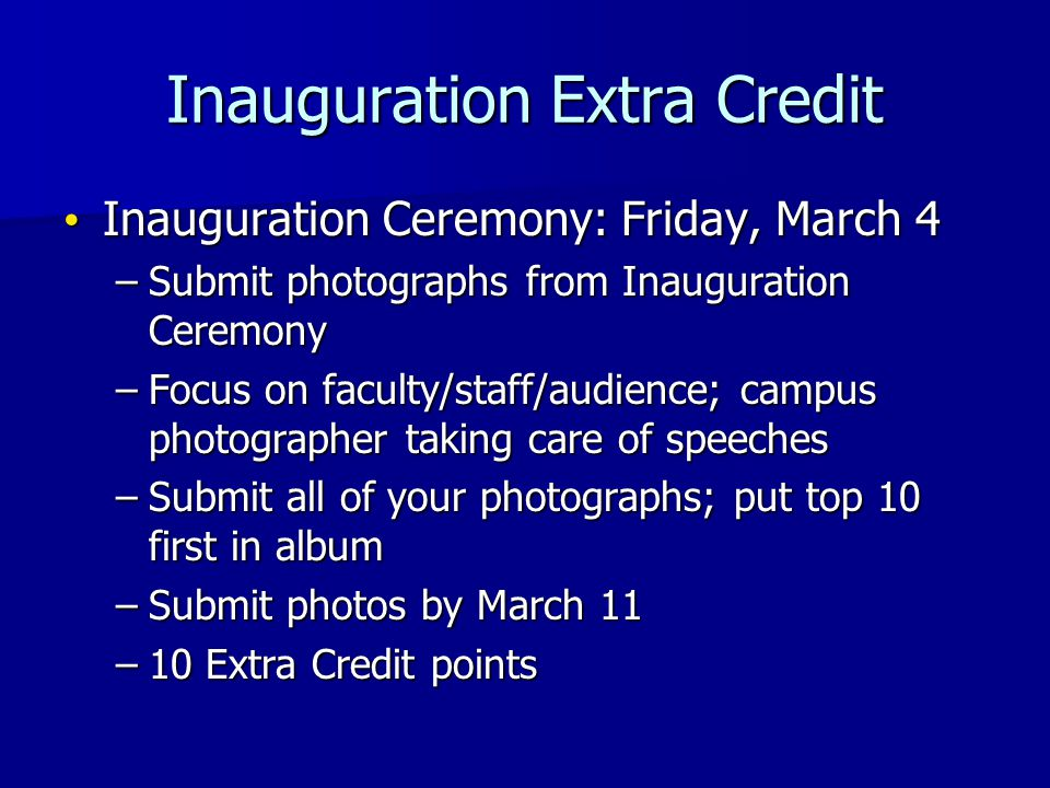Inauguration Extra Credit Inauguration Ceremony: Friday, March 4 Inauguration Ceremony: Friday, March 4 –Submit photographs from Inauguration Ceremony