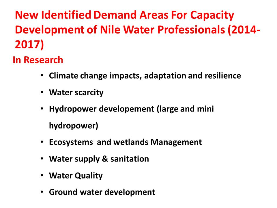 New Identified Demand Areas For Capacity Development of Nile Water Professionals (2014- 2017) In Research Climate change impacts, adaptation and resilience Water scarcity Hydropower developement (large and mini hydropower) Ecosystems and wetlands Management Water supply & sanitation Water Quality Ground water development