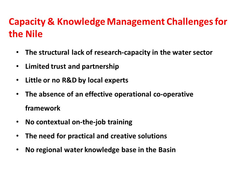 Capacity & Knowledge Management Challenges for the Nile The structural lack of research-capacity in the water sector Limited trust and partnership Little or no R&D by local experts The absence of an effective operational co-operative framework No contextual on-the-job training The need for practical and creative solutions No regional water knowledge base in the Basin