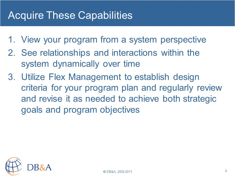 DB&A, 2002-2011 Acquire These Capabilities 1.View your program from a system perspective 2.See relationships and interactions within the system dynamically over time 3.Utilize Flex Management to establish design criteria for your program plan and regularly review and revise it as needed to achieve both strategic goals and program objectives 6