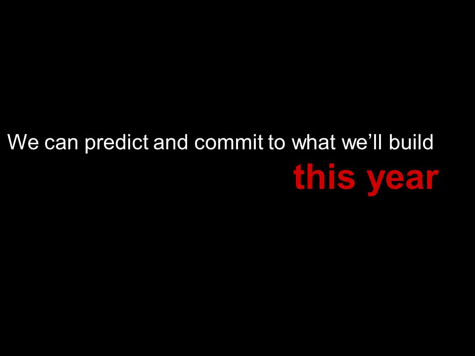 We can predict and commit to what well build this year