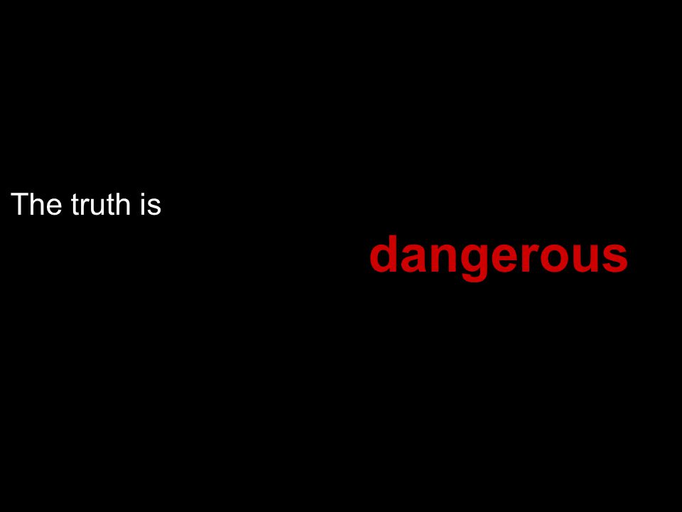 The truth is dangerous