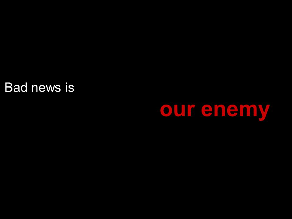 Bad news is our enemy