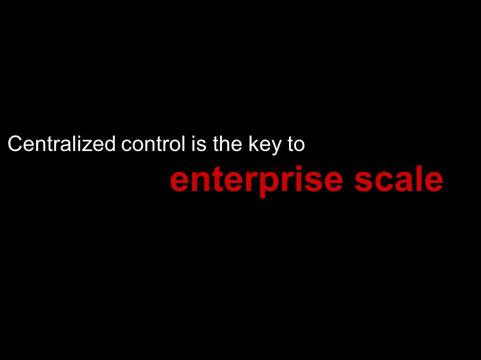 Centralized control is the key to enterprise scale