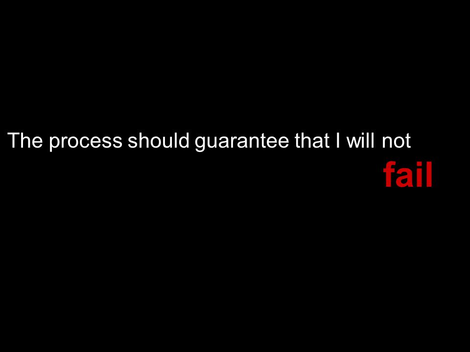 The process should guarantee that I will not fail