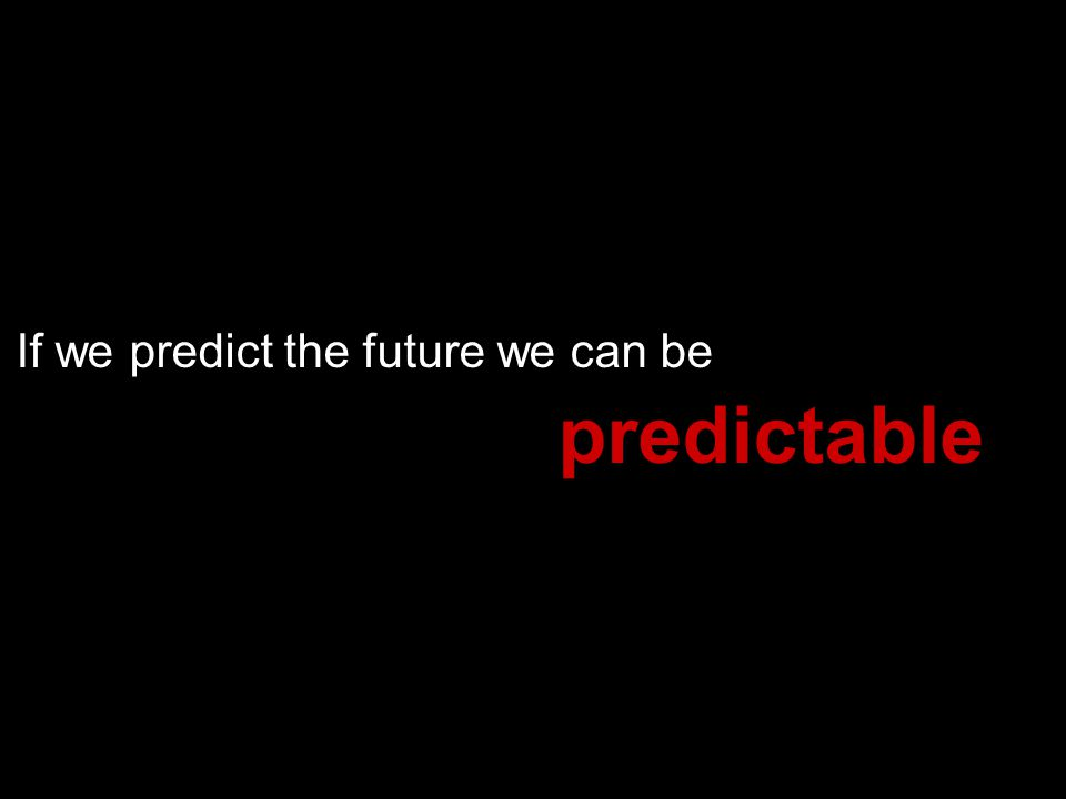If we predict the future we can be predictable