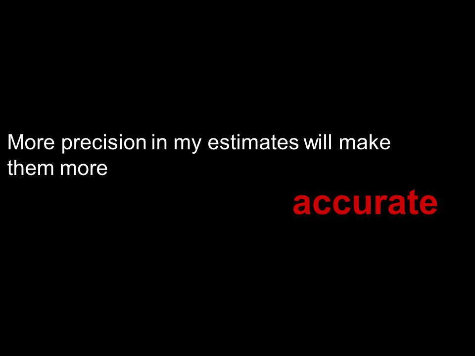 More precision in my estimates will make them more accurate