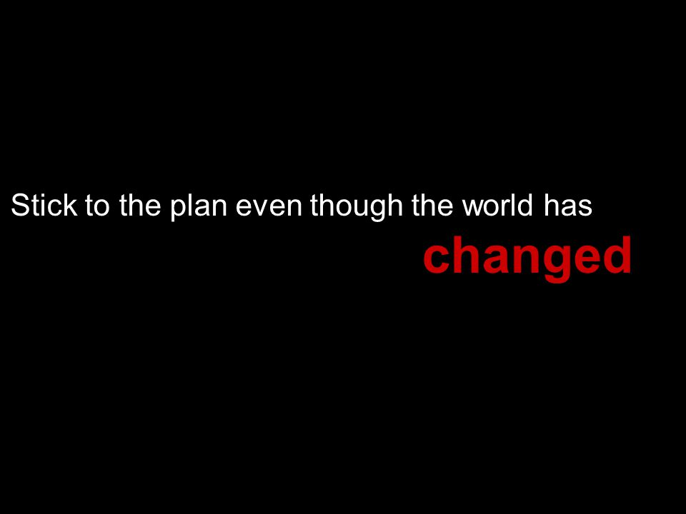Stick to the plan even though the world has changed