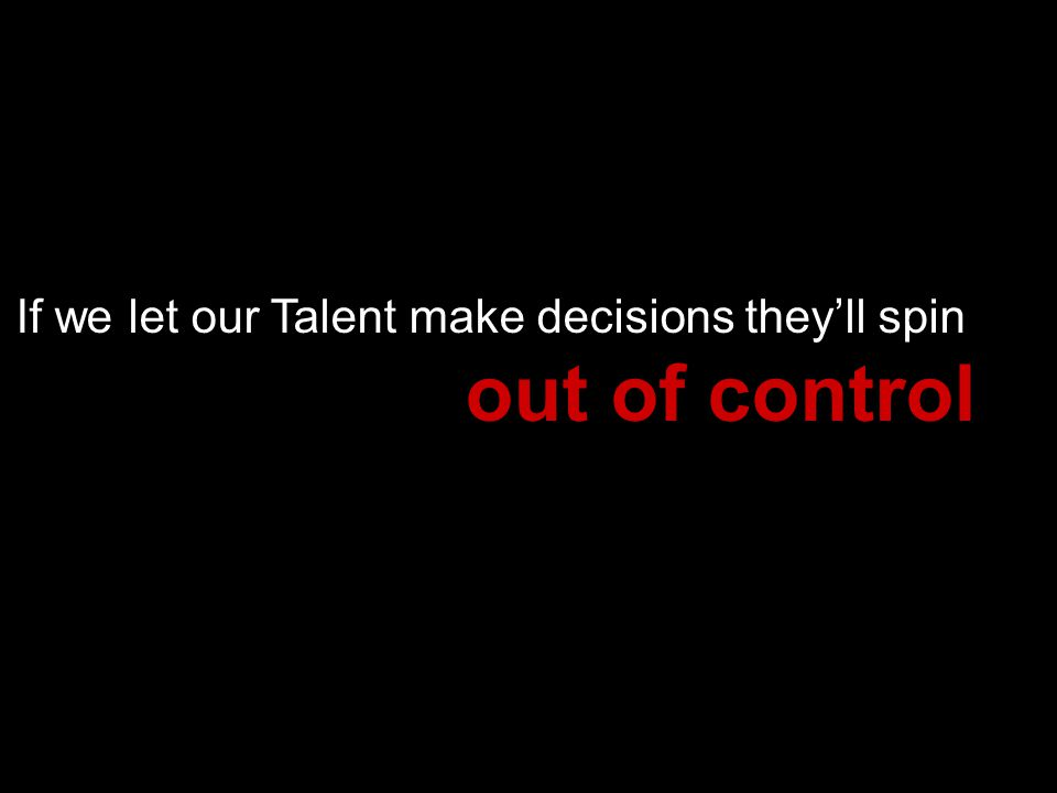If we let our Talent make decisions theyll spin out of control