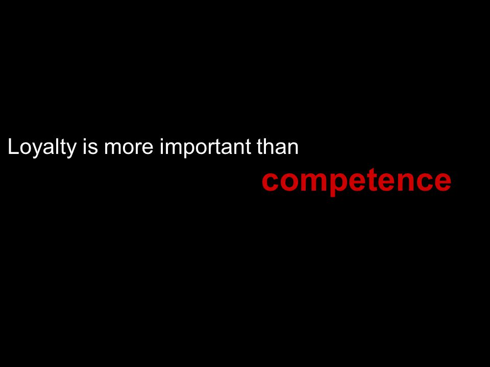 Loyalty is more important than competence