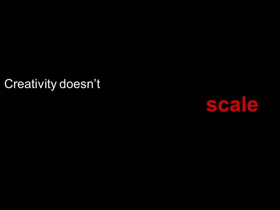 Creativity doesnt scale