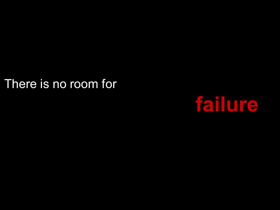 There is no room for failure