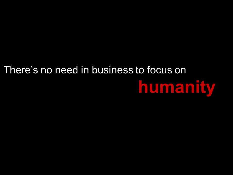 Theres no need in business to focus on humanity