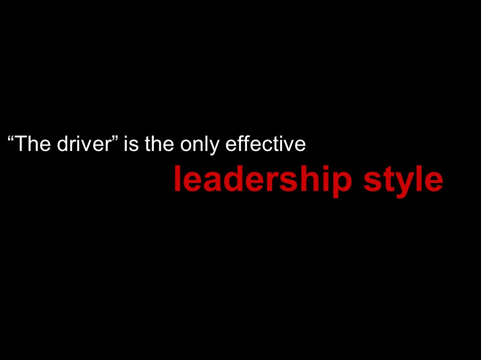 The driver is the only effective leadership style