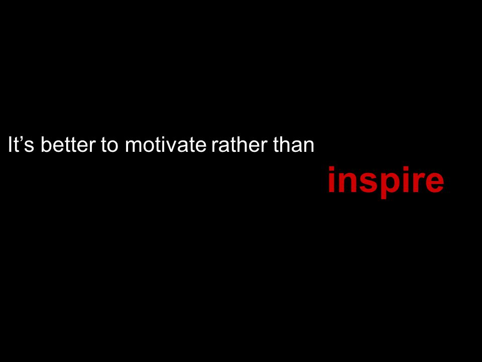 Its better to motivate rather than inspire