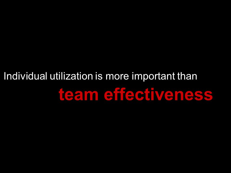 Individual utilization is more important than team effectiveness