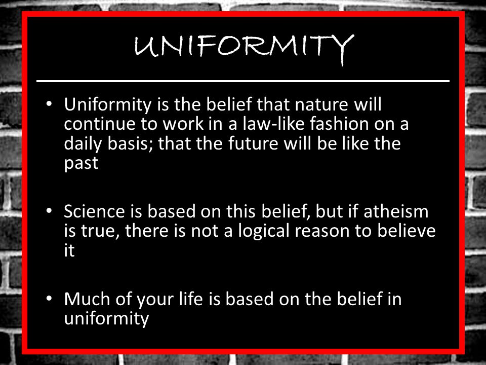 UNIFORMITY Uniformity is the belief that nature will continue to work in a law-like fashion on a daily basis; that the future will be like the past Science is based on this belief, but if atheism is true, there is not a logical reason to believe it Much of your life is based on the belief in uniformity