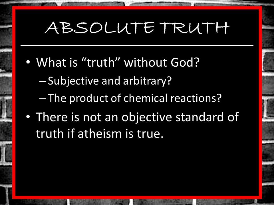 ABSOLUTE TRUTH What is truth without God.– Subjective and arbitrary.