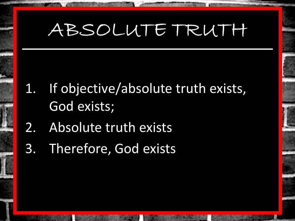 ABSOLUTE TRUTH 1.If objective/absolute truth exists, God exists; 2.Absolute truth exists 3.Therefore, God exists