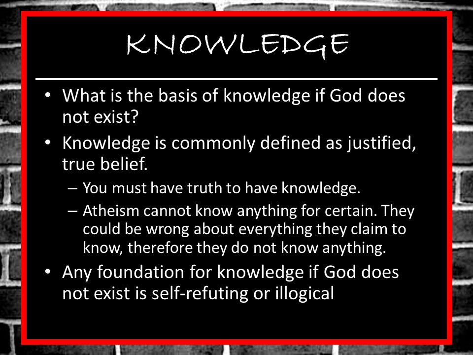 KNOWLEDGE What is the basis of knowledge if God does not exist.