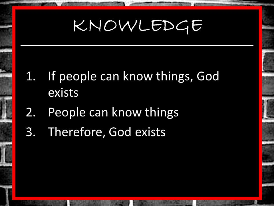 KNOWLEDGE 1.If people can know things, God exists 2.People can know things 3.Therefore, God exists