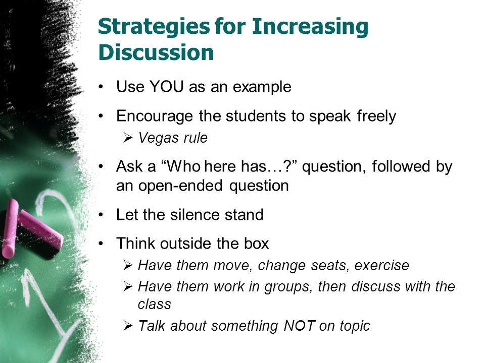 Strategies for Increasing Discussion Use YOU as an example Encourage the students to speak freely Vegas rule Ask a Who here has….