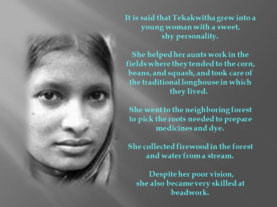It is said that Tekakwitha grew into a young woman with a sweet, shy personality. She helped her aunts work in the fields where they tended to the cor
