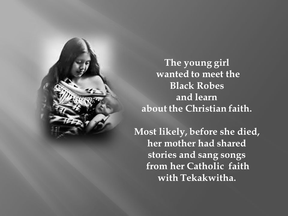 The young girl wanted to meet the Black Robes and learn about the Christian faith. Most likely, before she died, her mother had shared stories and san