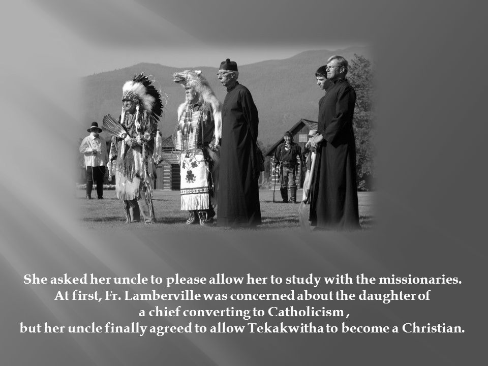She asked her uncle to please allow her to study with the missionaries. At first, Fr. Lamberville was concerned about the daughter of a chief converti