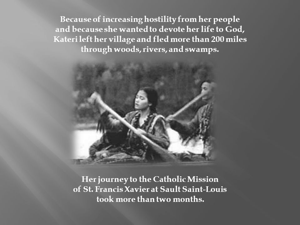 Because of increasing hostility from her people and because she wanted to devote her life to God, Kateri left her village and fled more than 200 miles