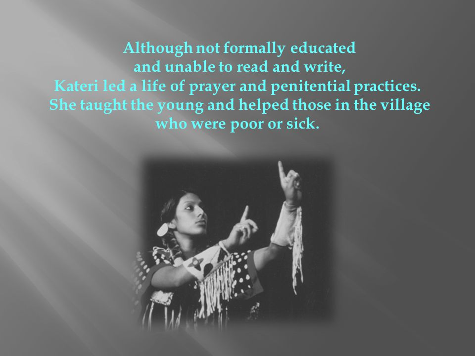 Although not formally educated and unable to read and write, Kateri led a life of prayer and penitential practices. She taught the young and helped th